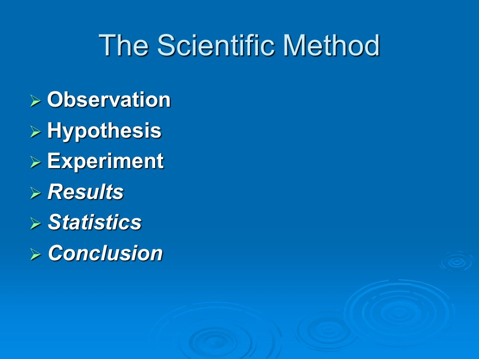 The Scientific Method Observation Observation Hypothesis Hypothesis Experiment Experiment Results Results Statistics Statistics Conclusion Conclusion