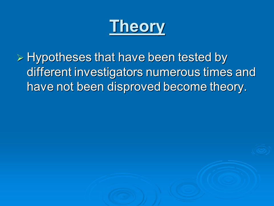 Theory Hypotheses that have been tested by different investigators numerous times and have not been disproved become theory. Hypotheses that have been