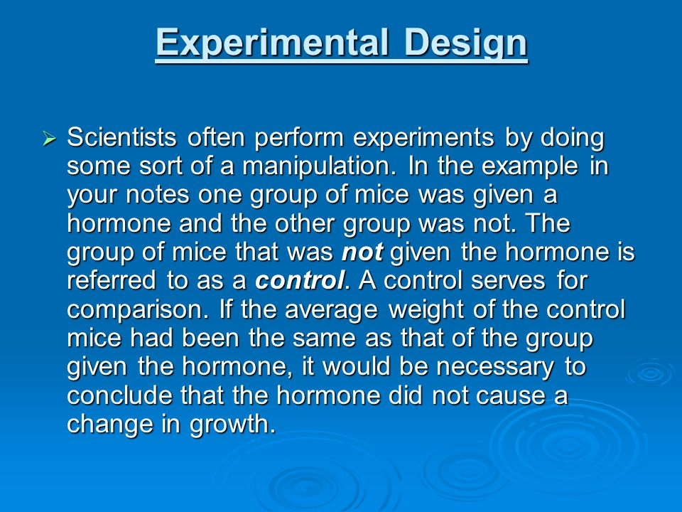 Experimental Design Scientists often perform experiments by doing some sort of a manipulation. In the example in your notes one group of mice was give