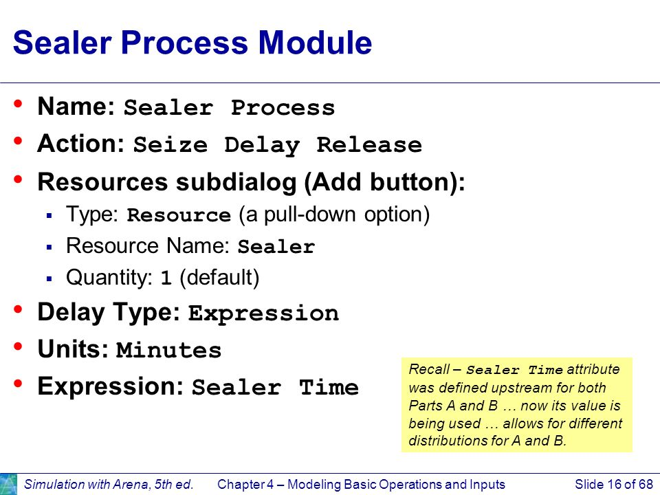 Simulation with Arena, 5th ed.Chapter 4 – Modeling Basic Operations and InputsSlide 16 of 68 Sealer Process Module Name: Sealer Process Action: Seize