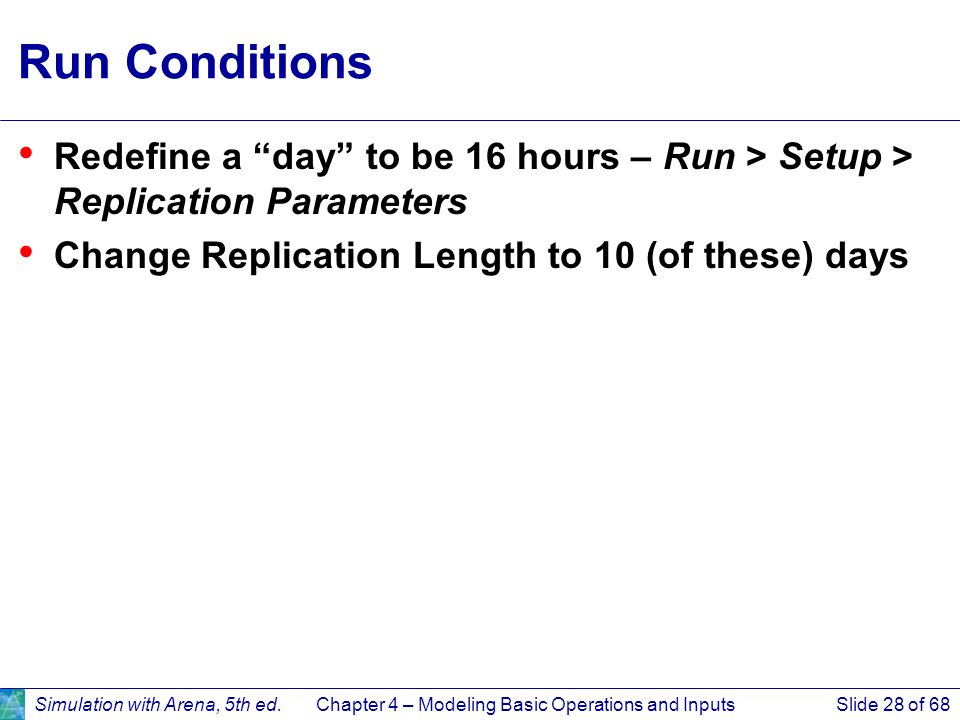 Simulation with Arena, 5th ed.Chapter 4 – Modeling Basic Operations and InputsSlide 28 of 68 Run Conditions Redefine a day to be 16 hours – Run > Setu