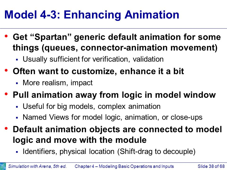 Simulation with Arena, 5th ed.Chapter 4 – Modeling Basic Operations and InputsSlide 38 of 68 Model 4-3: Enhancing Animation Get Spartan generic defaul