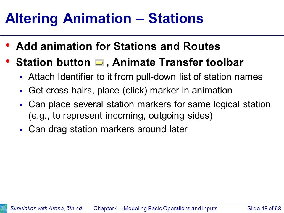 Simulation with Arena, 5th ed.Chapter 4 – Modeling Basic Operations and InputsSlide 48 of 68 Altering Animation – Stations Add animation for Stations
