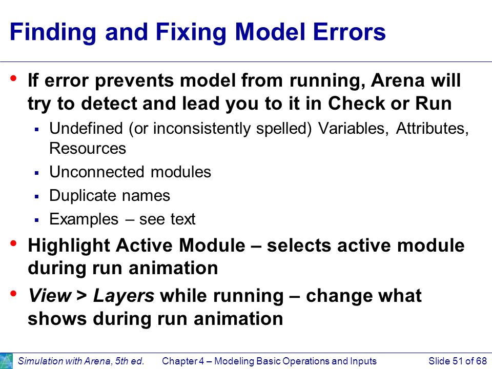 Simulation with Arena, 5th ed.Chapter 4 – Modeling Basic Operations and InputsSlide 51 of 68 Finding and Fixing Model Errors If error prevents model f