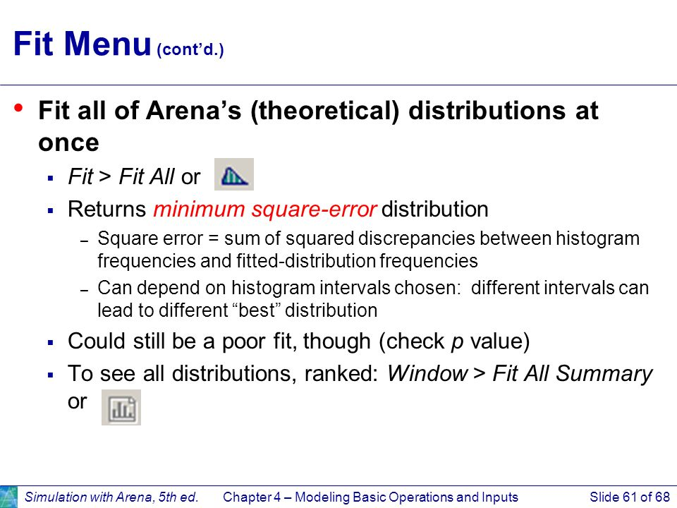 Simulation with Arena, 5th ed.Chapter 4 – Modeling Basic Operations and InputsSlide 61 of 68 Fit Menu (contd.) Fit all of Arenas (theoretical) distrib