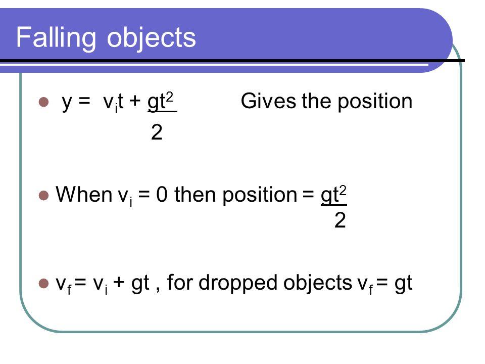 Falling objects y = v i t + gt 2 Gives the position 2 When v i = 0 then position = gt 2 2 v f = v i + gt, for dropped objects v f = gt
