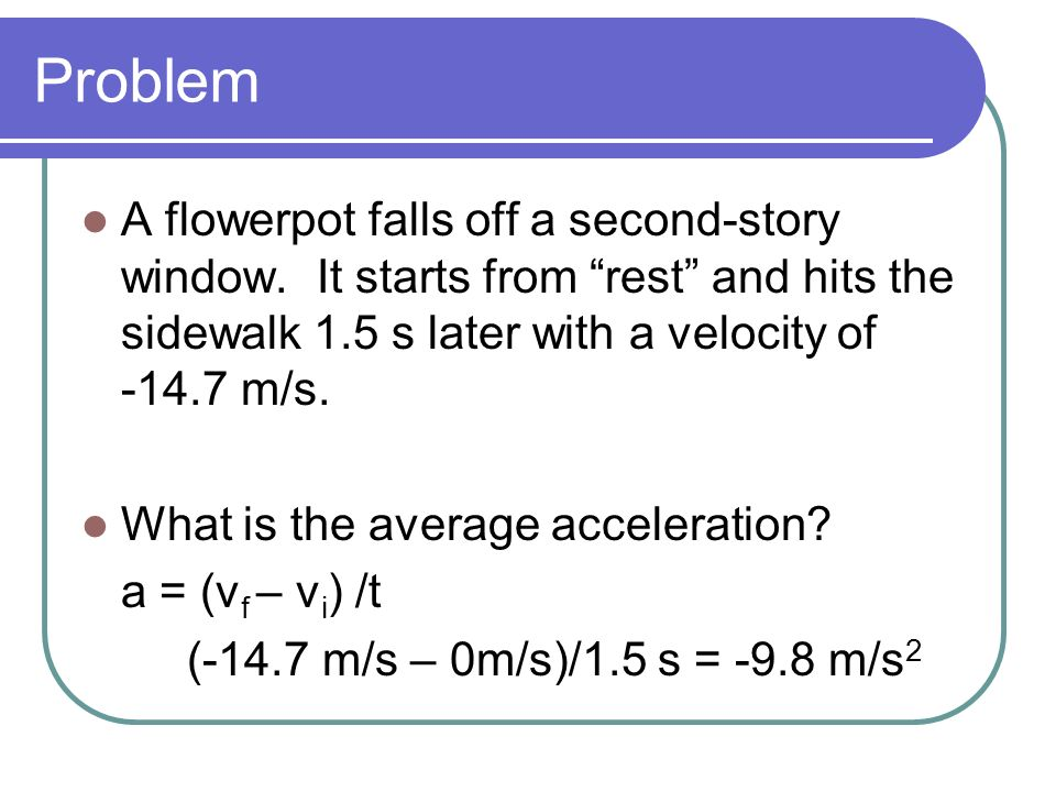 Problem A flowerpot falls off a second-story window. It starts from rest and hits the sidewalk 1.5 s later with a velocity of -14.7 m/s. What is the a