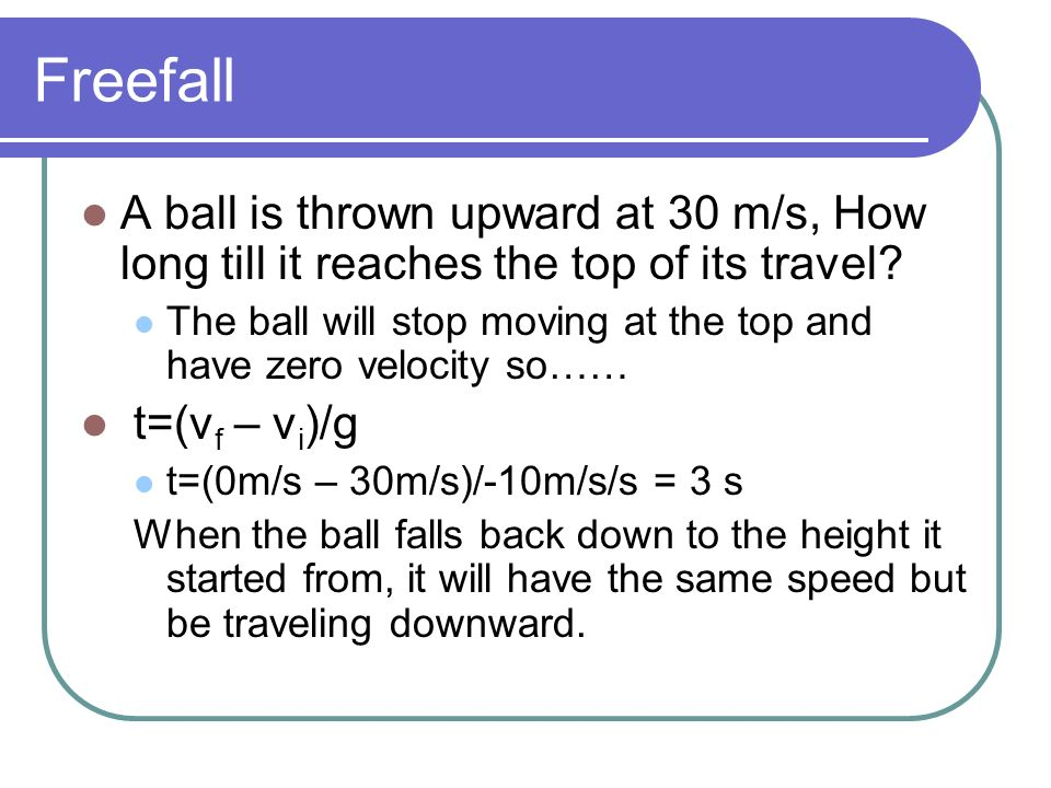 Freefall A ball is thrown upward at 30 m/s, How long till it reaches the top of its travel? The ball will stop moving at the top and have zero velocit