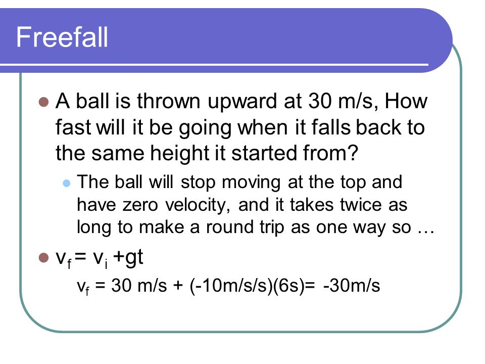 Freefall A ball is thrown upward at 30 m/s, How fast will it be going when it falls back to the same height it started from? The ball will stop moving