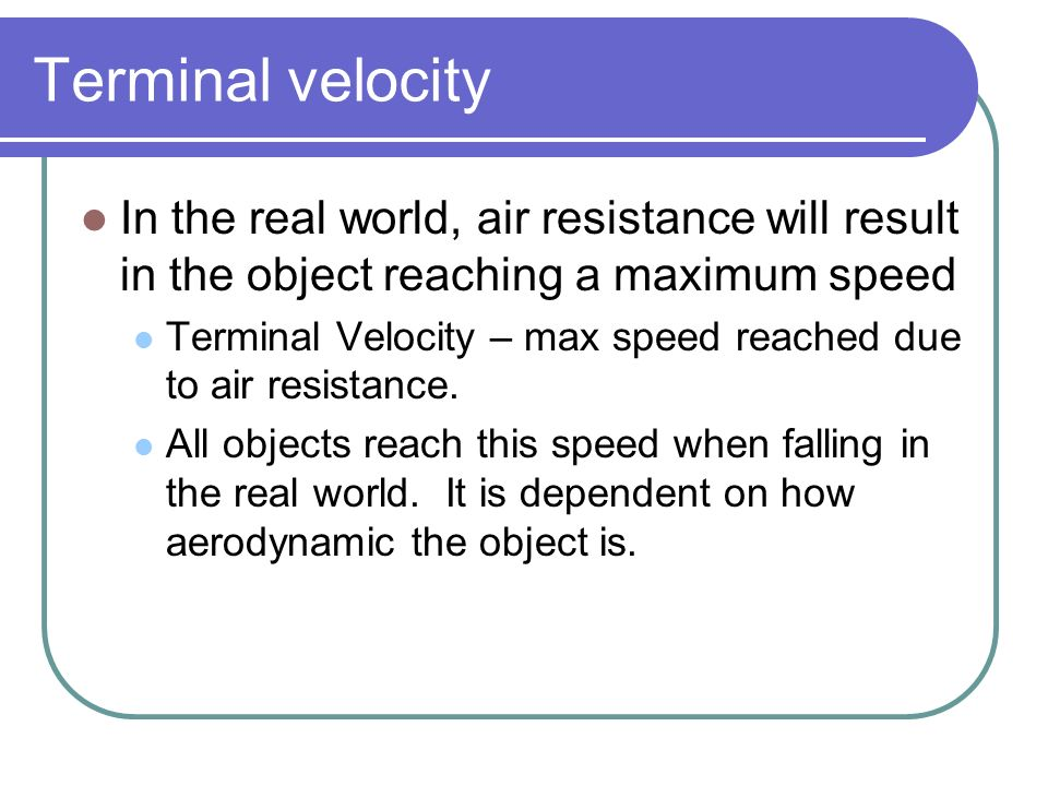 Terminal velocity In the real world, air resistance will result in the object reaching a maximum speed Terminal Velocity – max speed reached due to ai