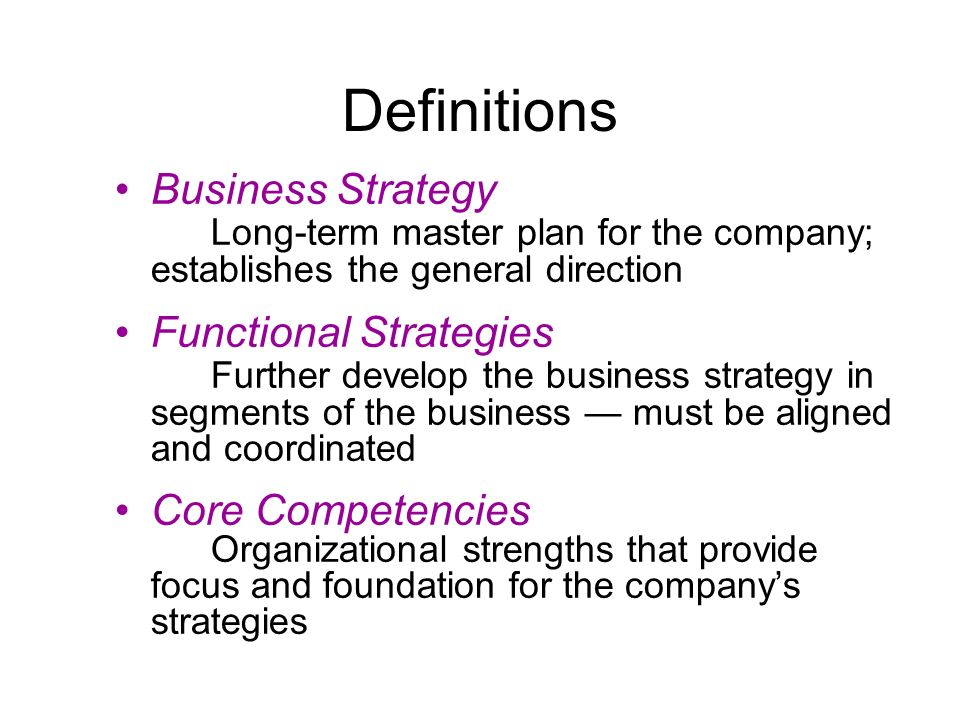 Definitions Business Strategy Long-term master plan for the company; establishes the general direction Functional Strategies Further develop the busin