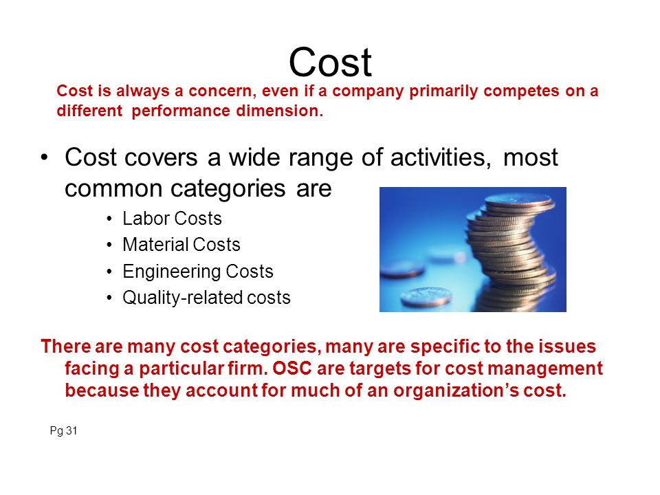 Cost Cost covers a wide range of activities, most common categories are Labor Costs Material Costs Engineering Costs Quality-related costs There are m