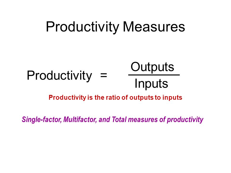 Productivity Measures Productivity = Outputs Inputs Single-factor, Multifactor, and Total measures of productivity Productivity is the ratio of output