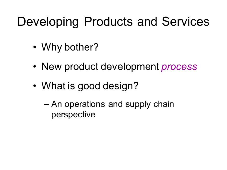 Developing Products and Services Why bother? New product development process What is good design? –An operations and supply chain perspective