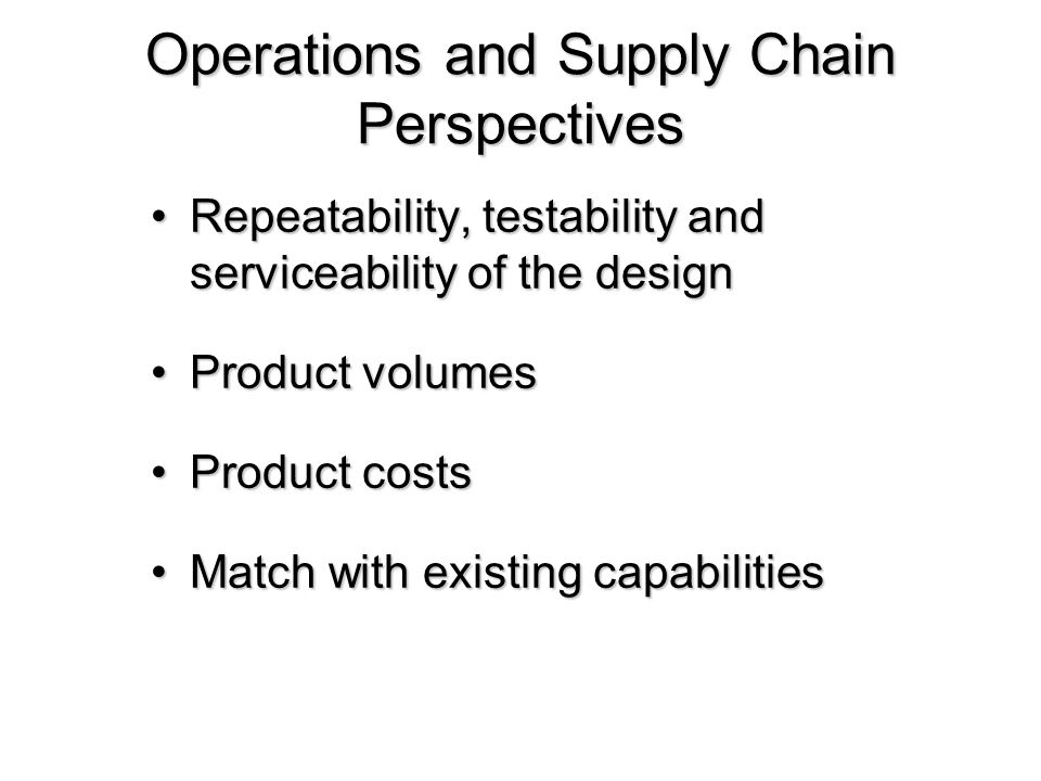 Operations and Supply Chain Perspectives Repeatability, testability and serviceability of the designRepeatability, testability and serviceability of t