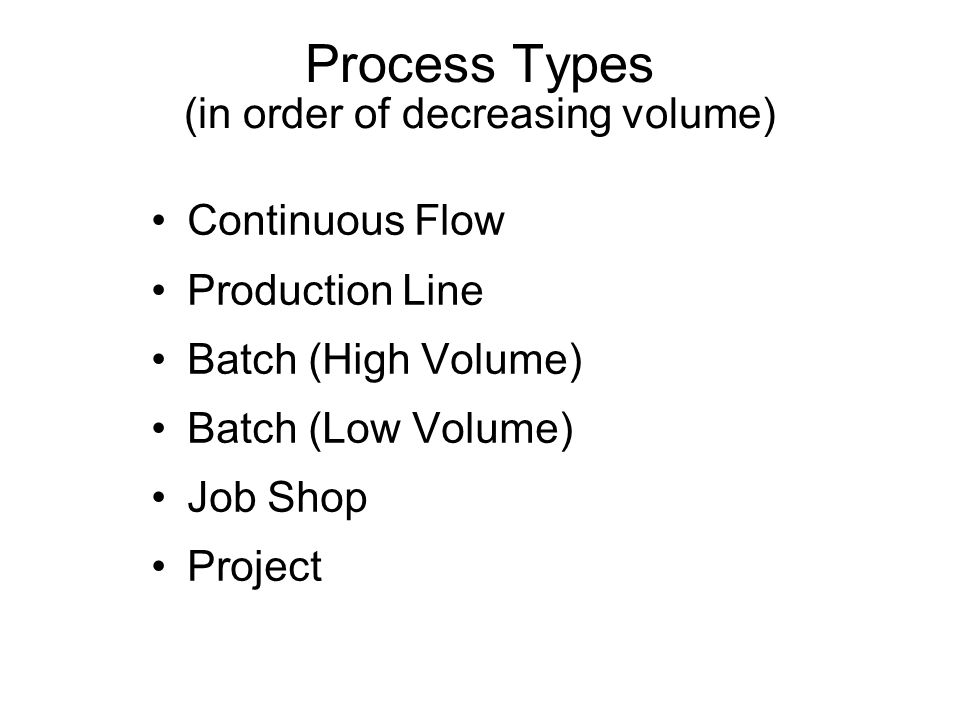 Process Types (in order of decreasing volume) Continuous Flow Production Line Batch (High Volume) Batch (Low Volume) Job Shop Project