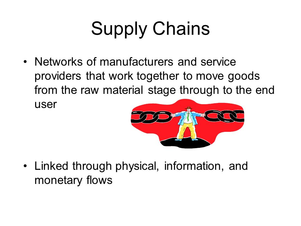 Supply Chains Networks of manufacturers and service providers that work together to move goods from the raw material stage through to the end user Lin