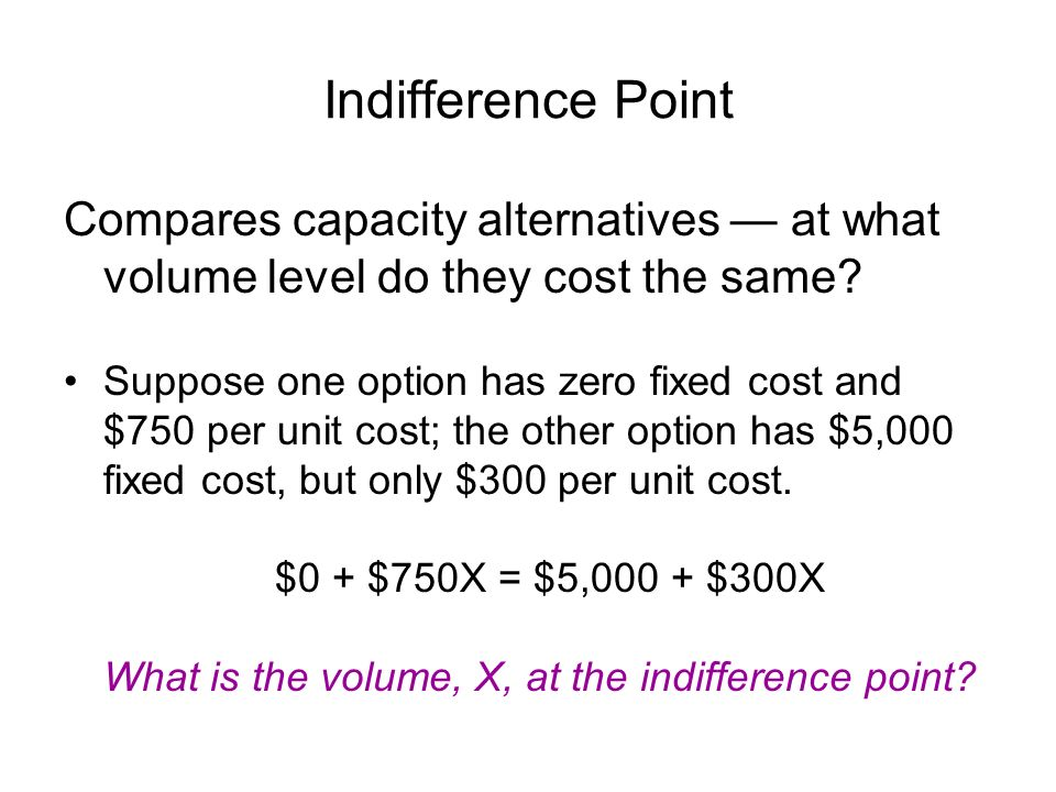 Indifference Point Compares capacity alternatives at what volume level do they cost the same? Suppose one option has zero fixed cost and $750 per unit