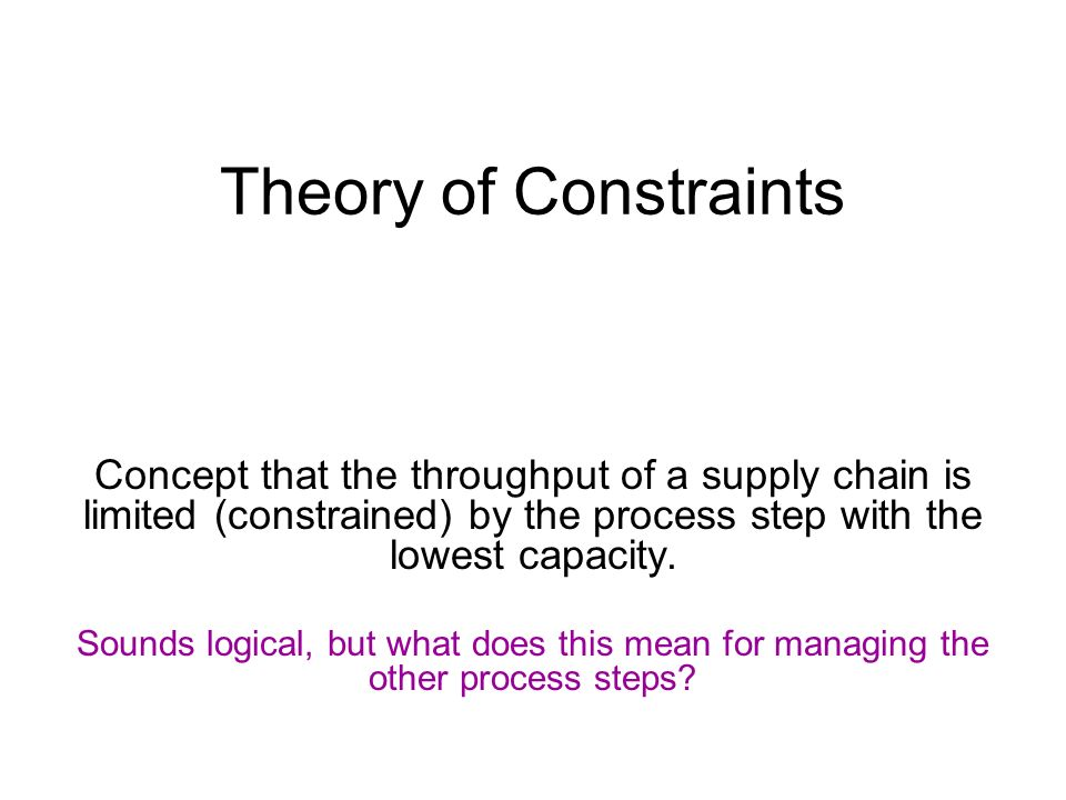 Theory of Constraints Concept that the throughput of a supply chain is limited (constrained) by the process step with the lowest capacity. Sounds logi