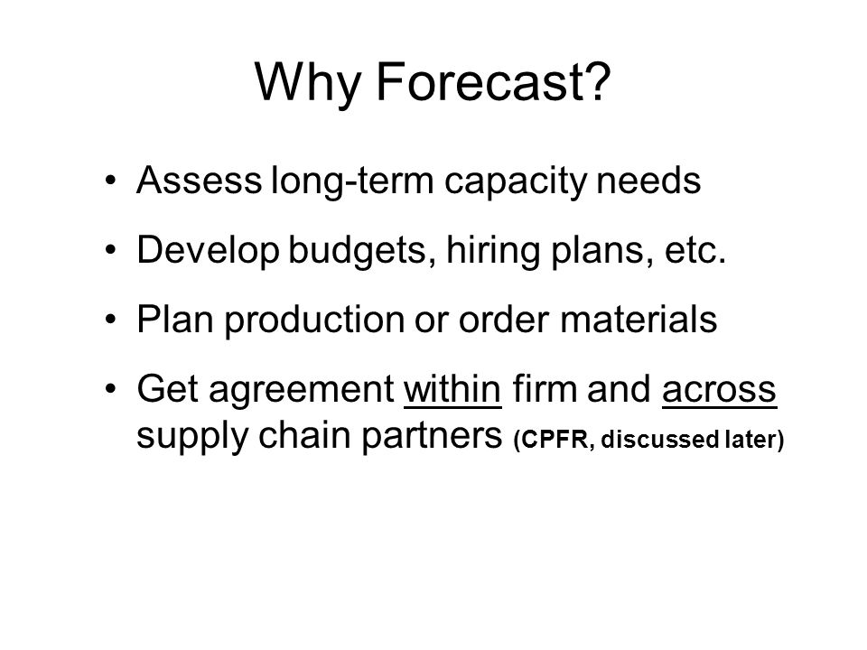 Why Forecast? Assess long-term capacity needs Develop budgets, hiring plans, etc. Plan production or order materials Get agreement within firm and acr