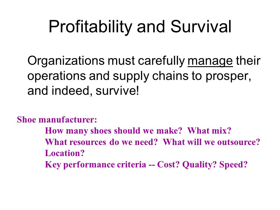 Profitability and Survival Organizations must carefully manage their operations and supply chains to prosper, and indeed, survive! Shoe manufacturer: