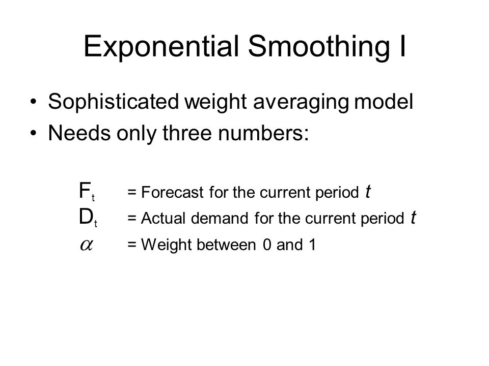 Exponential Smoothing I Sophisticated weight averaging model Needs only three numbers: F t = Forecast for the current period t D t = Actual demand for