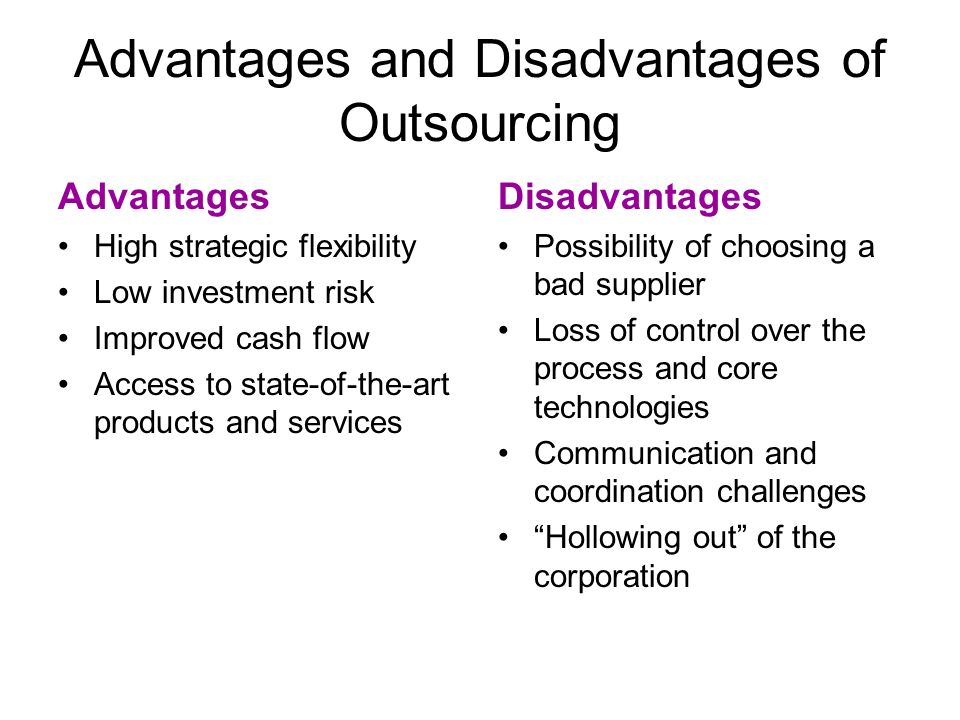Advantages and Disadvantages of Outsourcing Advantages High strategic flexibility Low investment risk Improved cash flow Access to state-of-the-art pr