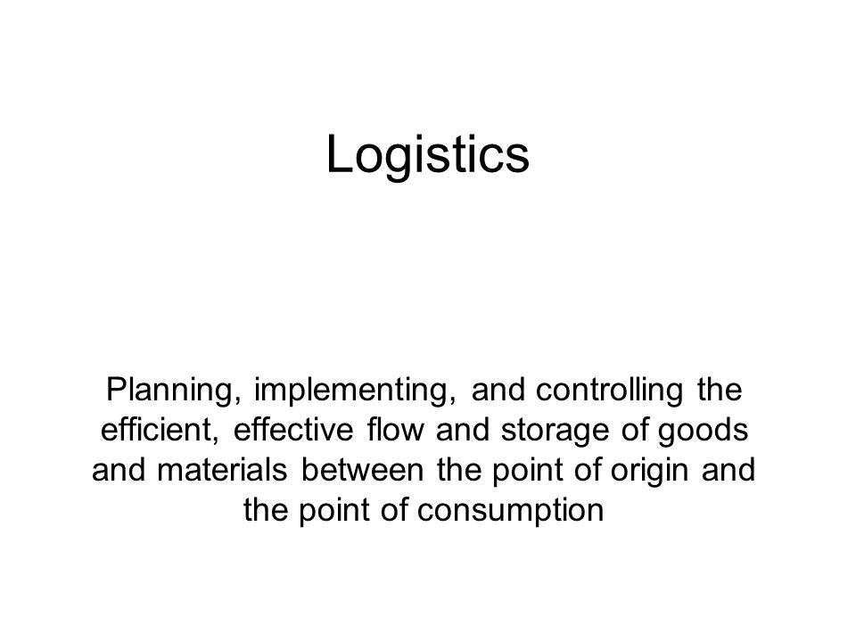 Logistics Planning, implementing, and controlling the efficient, effective flow and storage of goods and materials between the point of origin and the