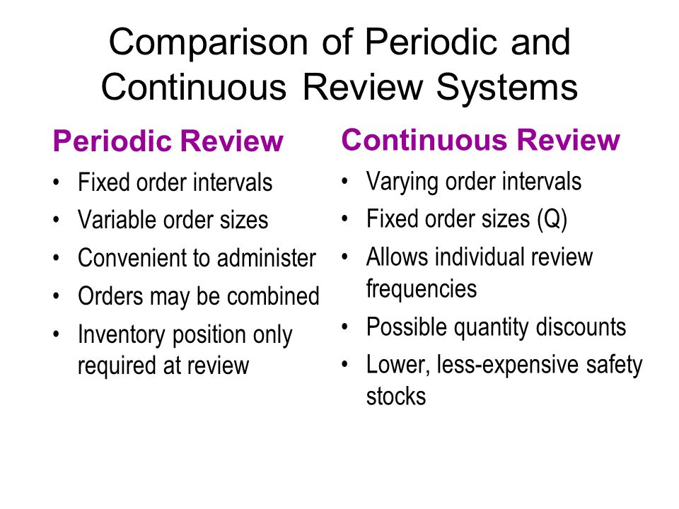 Comparison of Periodic and Continuous Review Systems Periodic Review Fixed order intervals Variable order sizes Convenient to administer Orders may be