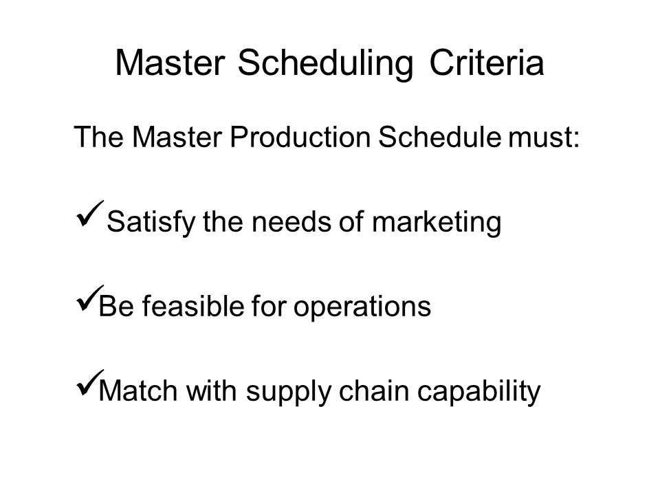Master Scheduling Criteria The Master Production Schedule must: Satisfy the needs of marketing Be feasible for operations Match with supply chain capa