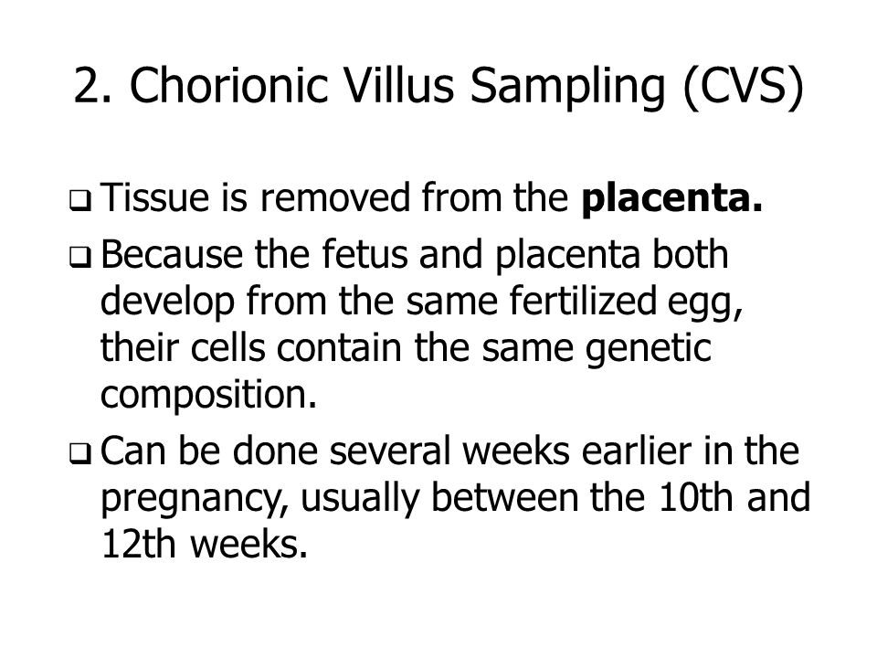 2. Chorionic Villus Sampling (CVS) Tissue is removed from the placenta. Because the fetus and placenta both develop from the same fertilized egg, thei
