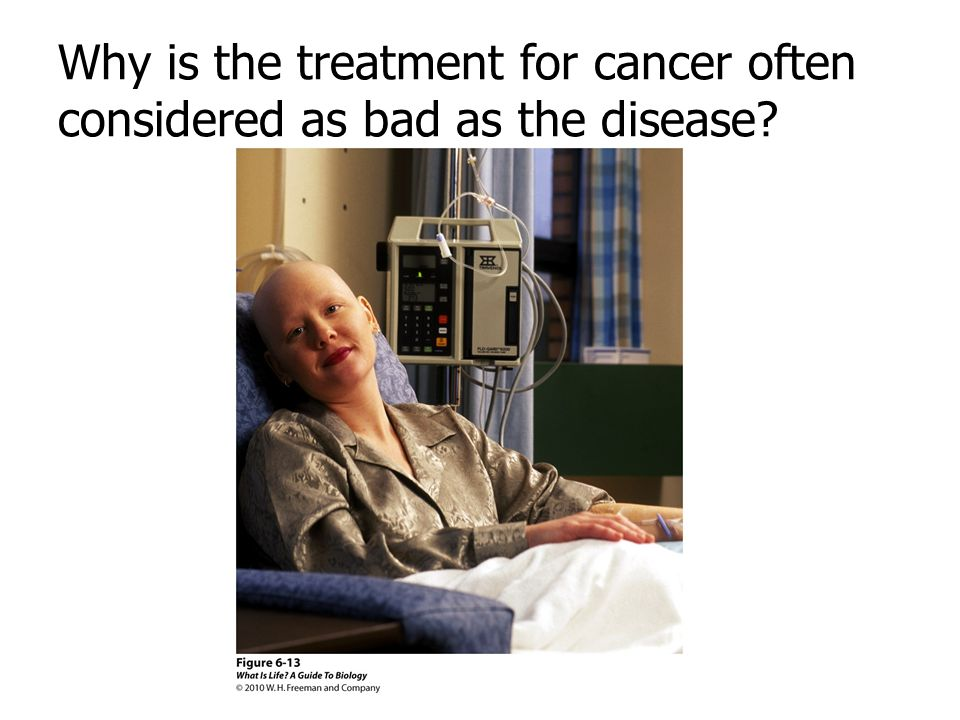 Why is the treatment for cancer often considered as bad as the disease?