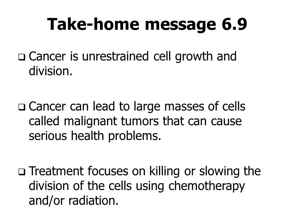 Take-home message 6.9 Cancer is unrestrained cell growth and division. Cancer can lead to large masses of cells called malignant tumors that can cause