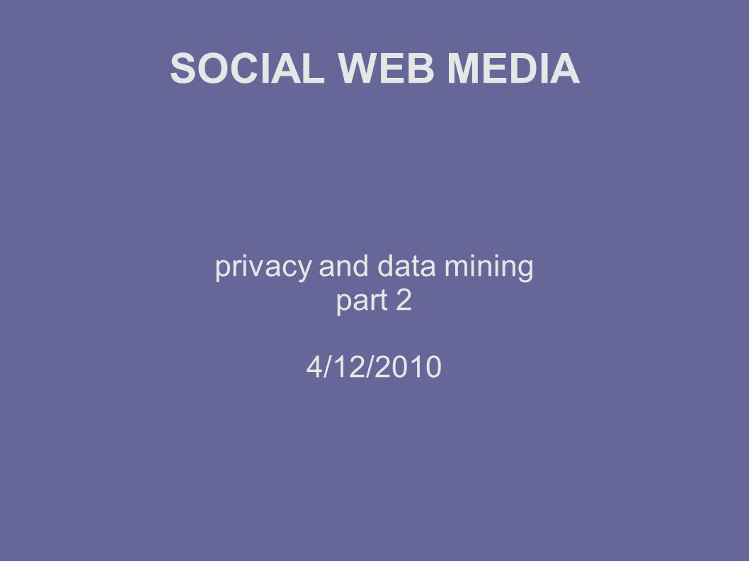 SOCIAL WEB MEDIA privacy and data mining part 2 4/12/2010