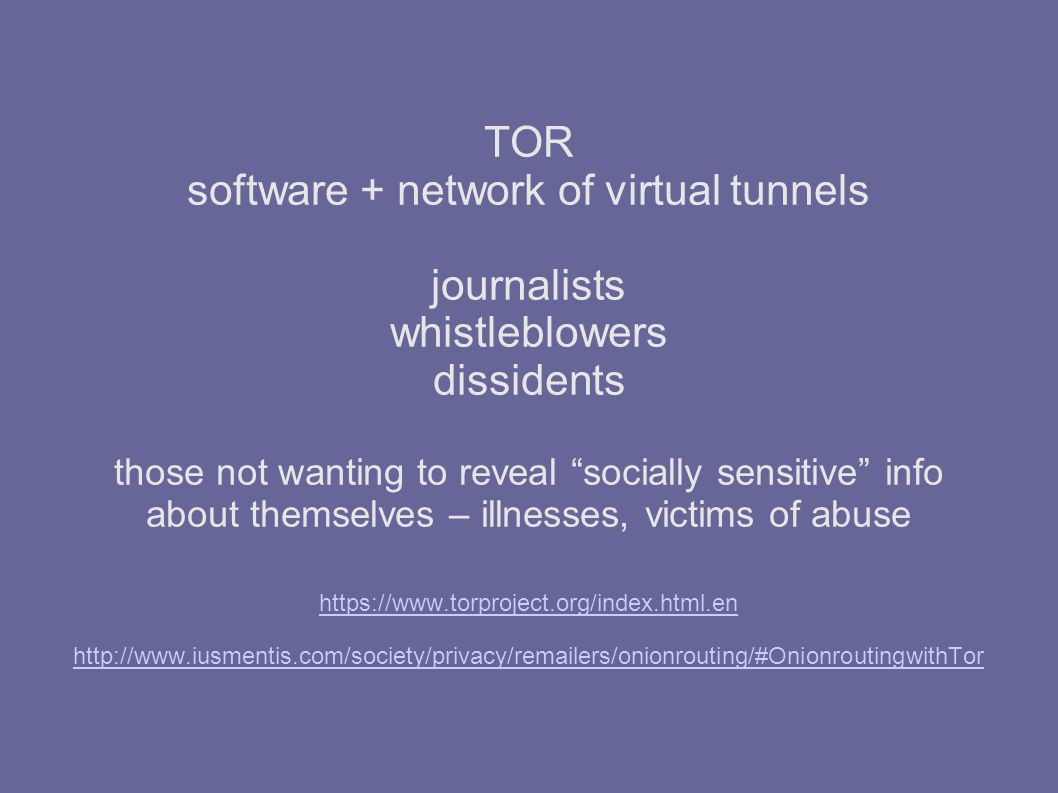TOR software + network of virtual tunnels journalists whistleblowers dissidents those not wanting to reveal socially sensitive info about themselves – illnesses, victims of abuse