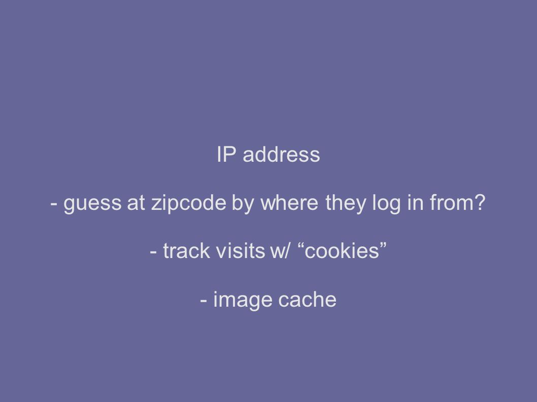 IP address - guess at zipcode by where they log in from - track visits w/ cookies - image cache