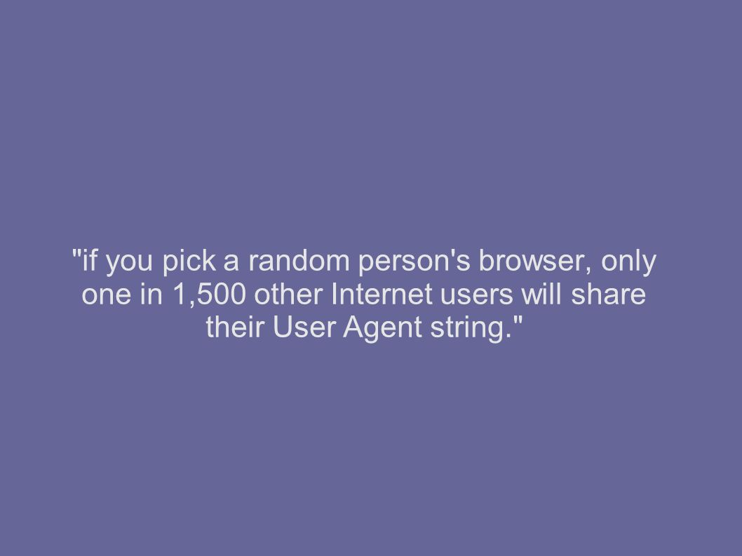 if you pick a random person s browser, only one in 1,500 other Internet users will share their User Agent string.