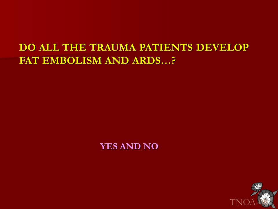 DO ALL THE TRAUMA PATIENTS DEVELOP FAT EMBOLISM AND ARDS…? YES AND NO TNOA-08
