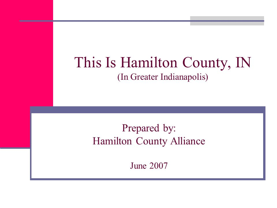 This Is Hamilton County, IN (In Greater Indianapolis) Prepared by: Hamilton County Alliance June 2007