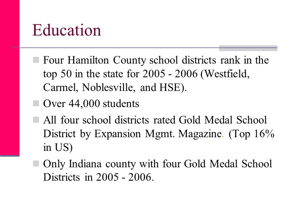 Education Four Hamilton County school districts rank in the top 50 in the state for 2005 - 2006 (Westfield, Carmel, Noblesville, and HSE).