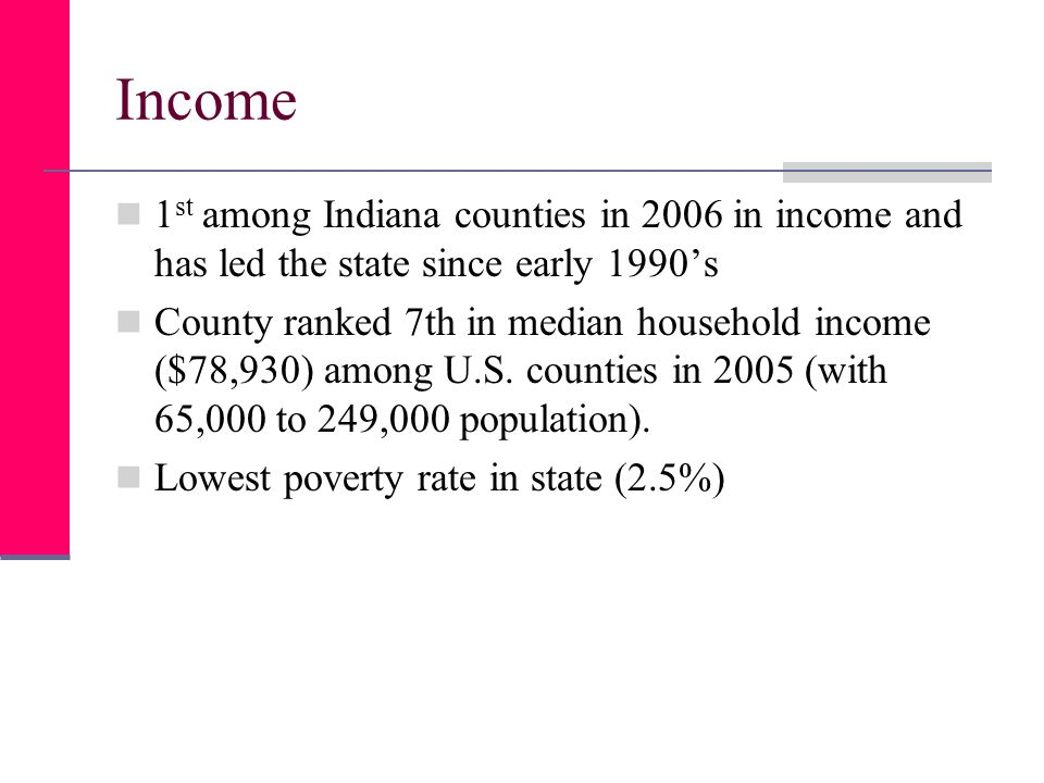 Income 1 st among Indiana counties in 2006 in income and has led the state since early 1990s County ranked 7th in median household income ($78,930) among U.S.