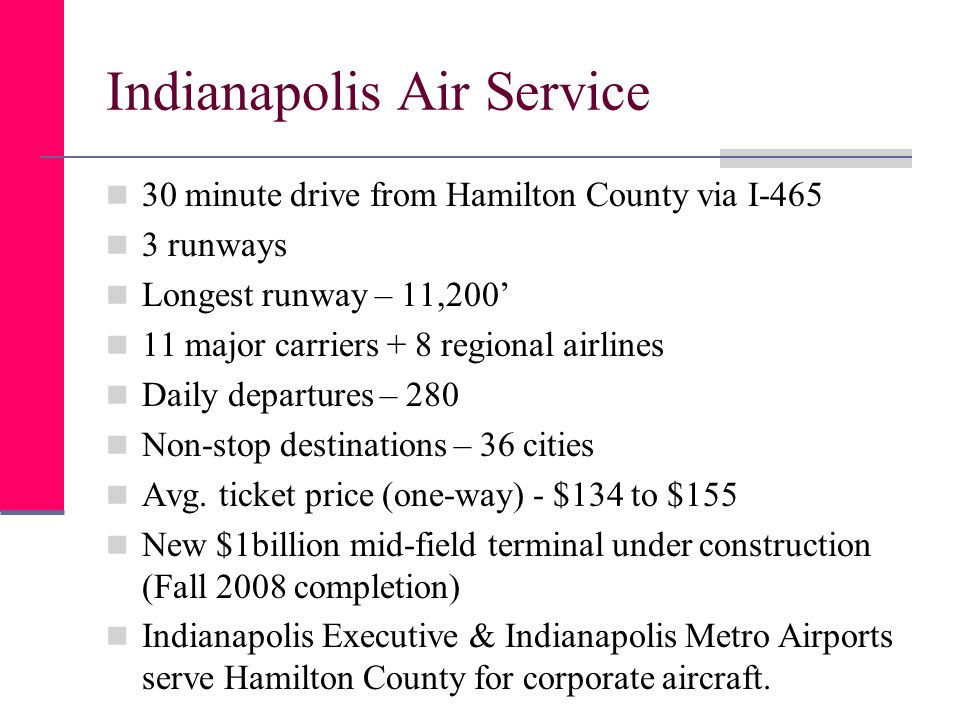 Indianapolis Air Service 30 minute drive from Hamilton County via I-465 3 runways Longest runway – 11,200 11 major carriers + 8 regional airlines Daily departures – 280 Non-stop destinations – 36 cities Avg.