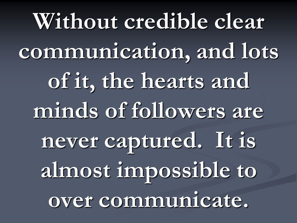 Without credible clear communication, and lots of it, the hearts and minds of followers are never captured. It is almost impossible to over communicat