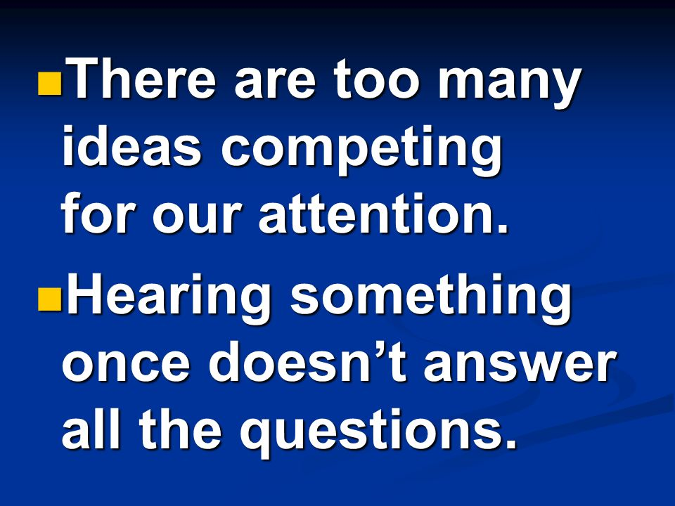 There are too many ideas competing for our attention. There are too many ideas competing for our attention. Hearing something once doesnt answer all t