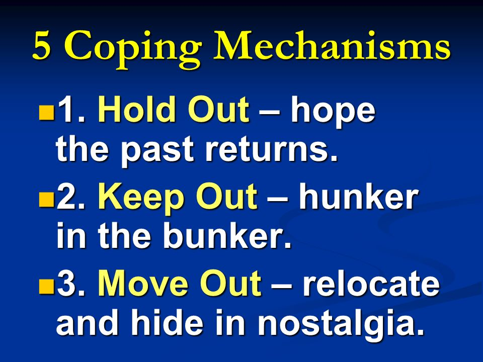 5 Coping Mechanisms 1. Hold Out – hope the past returns. 1. Hold Out – hope the past returns. 2. Keep Out – hunker in the bunker. 2. Keep Out – hunker