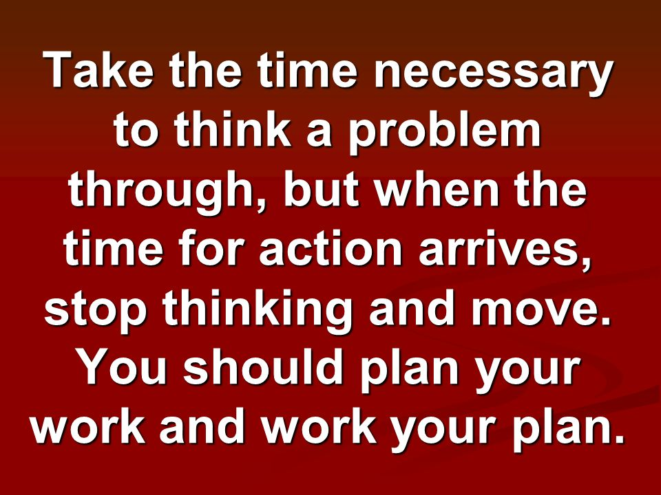 Take the time necessary to think a problem through, but when the time for action arrives, stop thinking and move. You should plan your work and work y