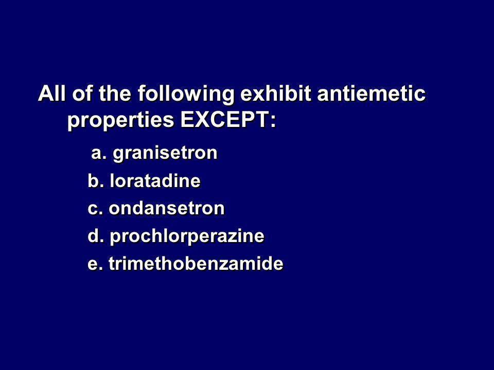 All of the following exhibit antiemetic properties EXCEPT: a. granisetron b. loratadine c. ondansetron d. prochlorperazine e. trimethobenzamide All of