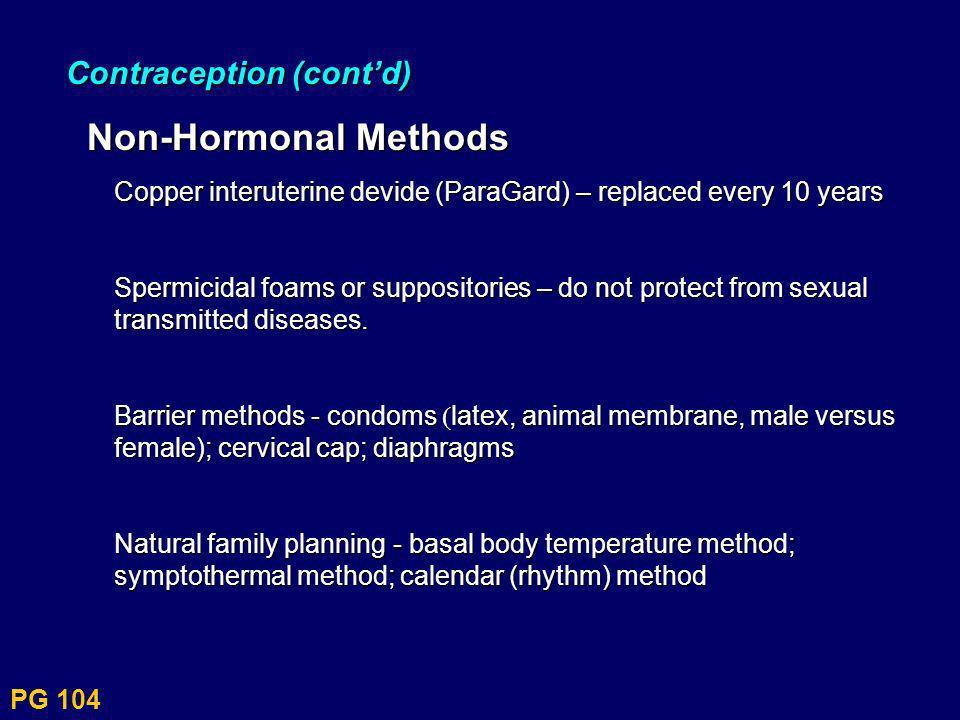 PG 104 Contraception (contd) Non-Hormonal Methods Non-Hormonal Methods Copper interuterine devide (ParaGard) – replaced every 10 years Spermicidal foa