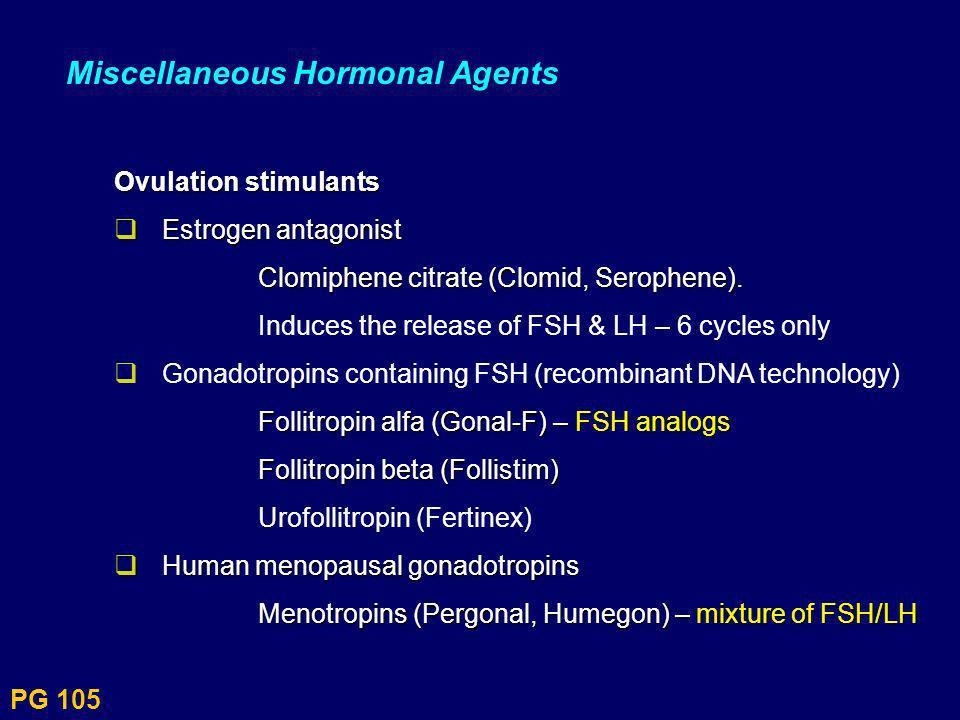 PG 105 Miscellaneous Hormonal Agents Ovulation stimulants Estrogen antagonist Estrogen antagonist Clomiphene citrate (Clomid, Serophene) Clomiphene ci
