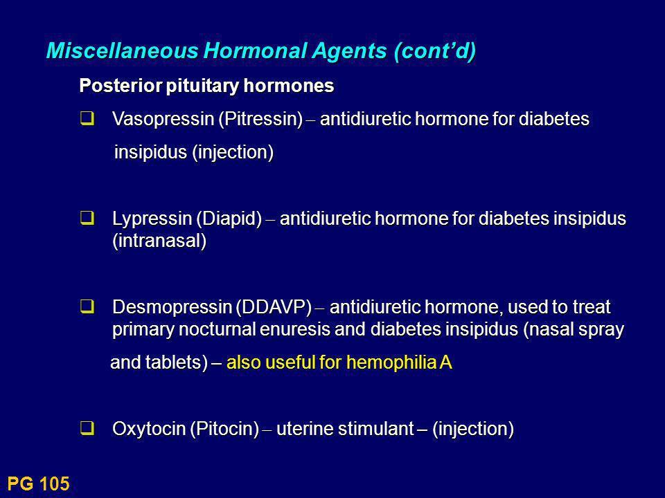 PG 105 Miscellaneous Hormonal Agents (contd) Posterior pituitary hormones Vasopressin (Pitressin) antidiuretic hormone for diabetes Vasopressin (Pitre